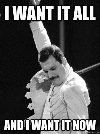 I WANT IT ALL AND I WANT IT NOW - I WANT IT ALL AND I WANT IT NOW  Freddie Mercury