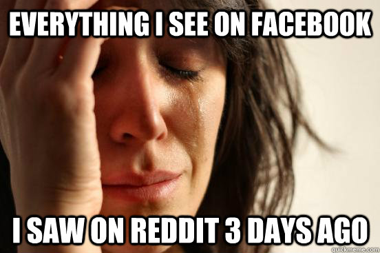 Everything i see on facebook I saw on reddit 3 days ago - Everything i see on facebook I saw on reddit 3 days ago  First World Problems