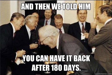 And then we told him you can have it back  after 180 days.