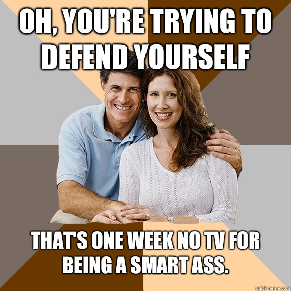 Oh, you're trying to defend yourself That's one week no tv for being a smart ass.  - Oh, you're trying to defend yourself That's one week no tv for being a smart ass.   Scumbag Parents