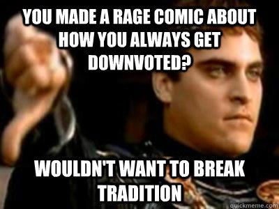 you made a rage comic about how you always get downvoted? Wouldn't want to break tradition  Downvoting Roman