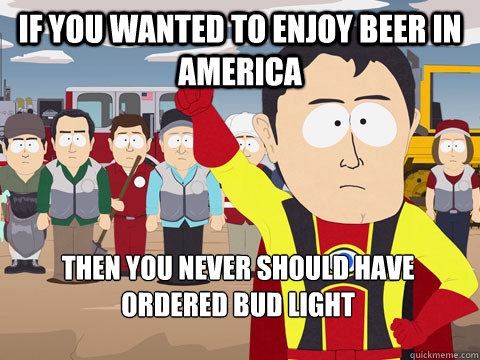 If you wanted to enjoy beer in America Then you never should have ordered bud light - If you wanted to enjoy beer in America Then you never should have ordered bud light  Captain Hindsight