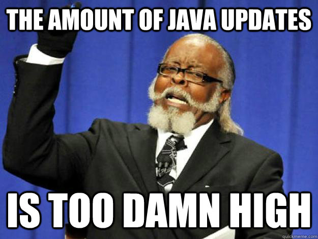 The amount of Java Updates is too damn high - The amount of Java Updates is too damn high  Toodamnhigh