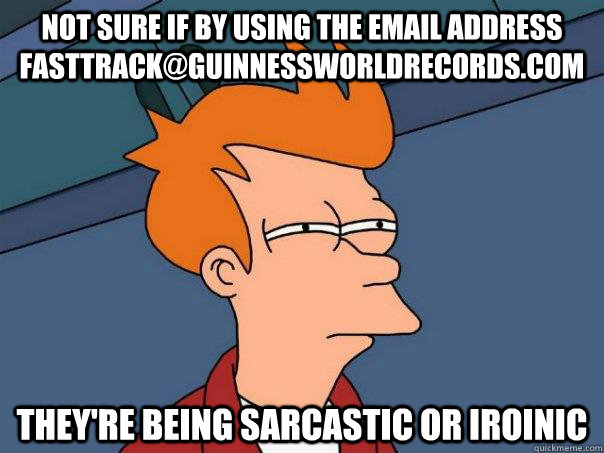 Not sure if by using the email address fasttrack@guinnessworldrecords.com They're being sarcastic or iroinic - Not sure if by using the email address fasttrack@guinnessworldrecords.com They're being sarcastic or iroinic  Futurama Fry
