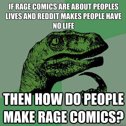 If rage comics are about peoples lives and reddit makes people have no life Then how do people make rage comics? - If rage comics are about peoples lives and reddit makes people have no life Then how do people make rage comics?  Philosoraptor
