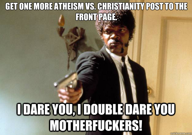 get one more atheism vs. christianity post to the front page. i dare you, i double dare you motherfuckers! - get one more atheism vs. christianity post to the front page. i dare you, i double dare you motherfuckers!  Samuel L Jackson