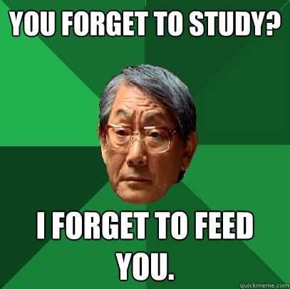 You forget to study? I forget to feed you. - You forget to study? I forget to feed you.  High Expectations Asian Father