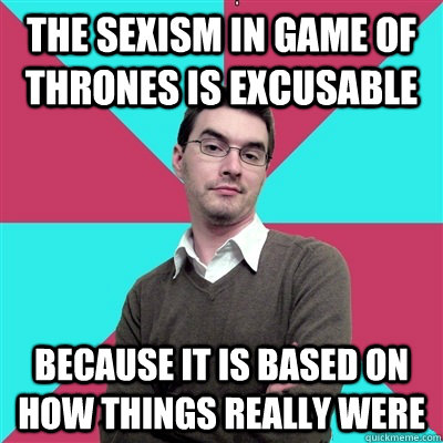 the sexism in game of thrones is excusable because it is based on how things really were - the sexism in game of thrones is excusable because it is based on how things really were  Privilege Denying Dude