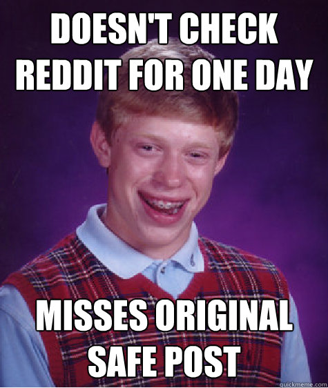 Doesn't check Reddit for one day misses original safe post - Doesn't check Reddit for one day misses original safe post  Bad Luck Brian