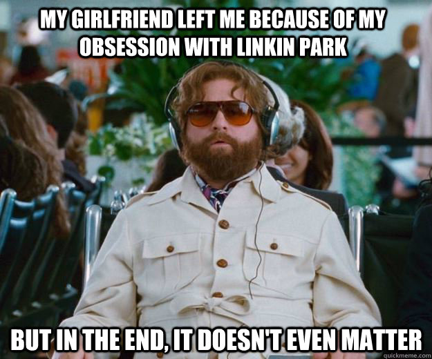 My Girlfriend left me because of my obsession with linkin park  but in the end, it doesn't even matter