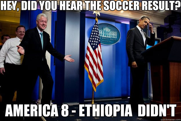 Hey, did you hear the soccer result? America 8 - Ethiopia  didn't - Hey, did you hear the soccer result? America 8 - Ethiopia  didn't  Inappropriate Timing Bill Clinton