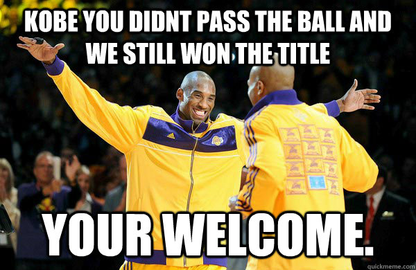 kobe you didnt pass the ball and we still won the title YOUR WELCOME.