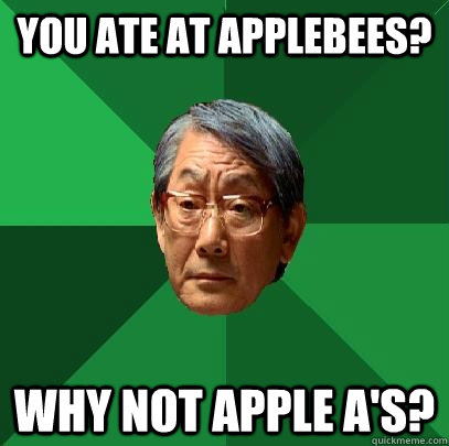 You ate at applebees? Why not apple a's? - You ate at applebees? Why not apple a's?  High Expectations Asian Father