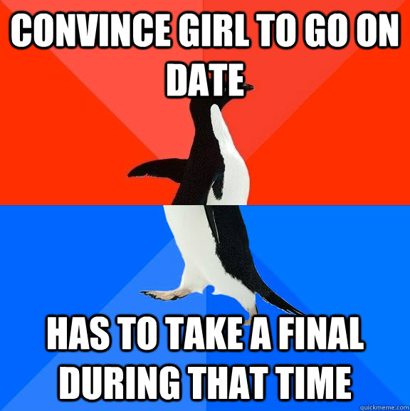 Convince girl to go on date  has to take a final during that time - Convince girl to go on date  has to take a final during that time  Socially Awesome Awkward Penguin