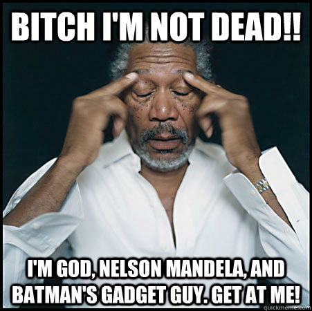 BITCH I'M NOT DEAD!! I'm god, Nelson Mandela, and batman's gadget guy. get at me!