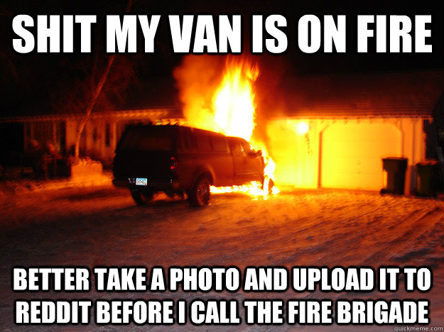shit my van is on fire better take a photo and upload it to reddit before i call the fire brigade - shit my van is on fire better take a photo and upload it to reddit before i call the fire brigade  Misc