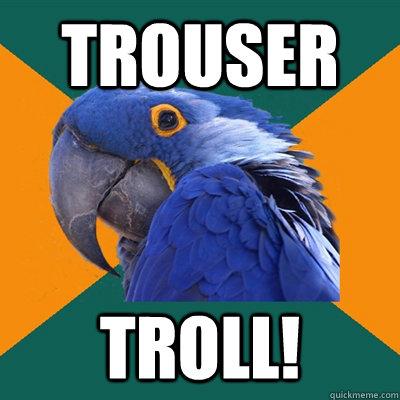 TROUSER TROLL! - TROUSER TROLL!  Paranoid Parrot