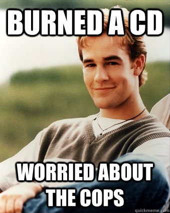 Burned a CD Worried about the cops - Burned a CD Worried about the cops  Late 90s kid advantages