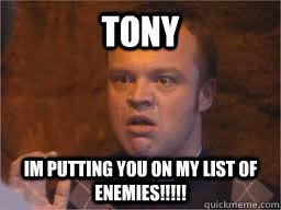 TONY Im putting you on my list of enemies!!!!!