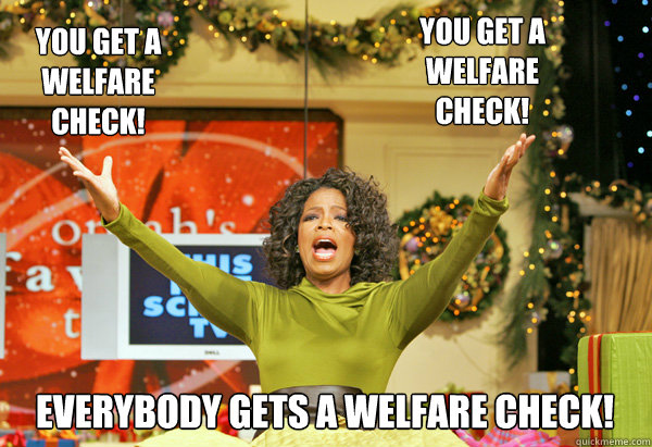 everybody gets a welfare check! you get a welfare check! you get a welfare check! - everybody gets a welfare check! you get a welfare check! you get a welfare check!  I took an Oprah to the knee.