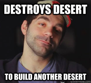 Destroys desert to build another desert - Destroys desert to build another desert  Misc