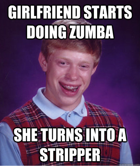 Girlfriend starts doing Zumba She turns into a stripper - Girlfriend starts doing Zumba She turns into a stripper  Bad Luck Brian