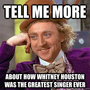 tell me more about how whitney houston was the greatest singer ever - tell me more about how whitney houston was the greatest singer ever  Condescending Wonka