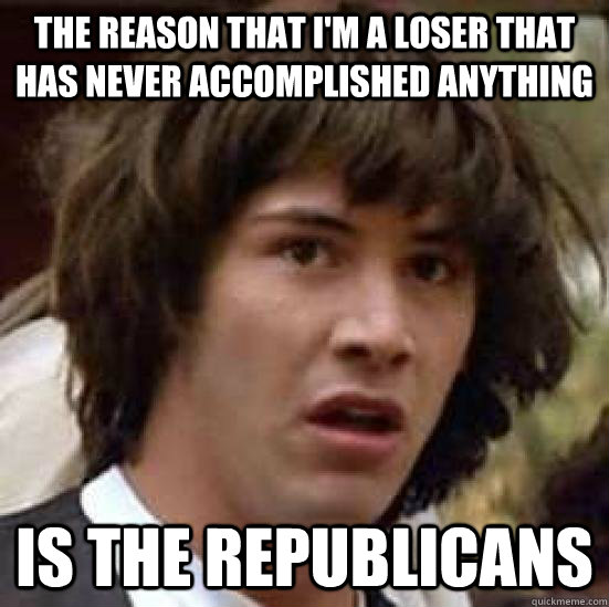 The reason that I'm a loser that has never accomplished anything Is the Republicans
