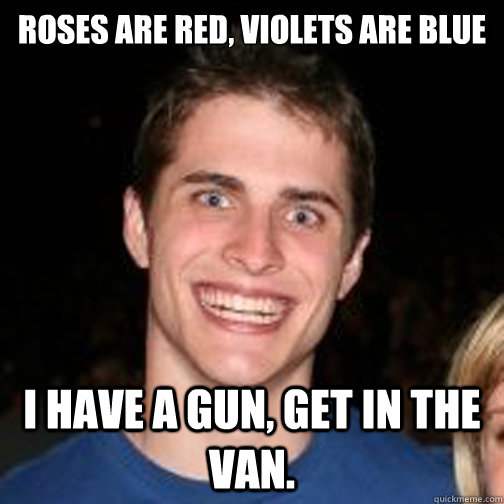 roses are red, violets are blue I have a gun, get in the van. - roses are red, violets are blue I have a gun, get in the van.  creepy craig