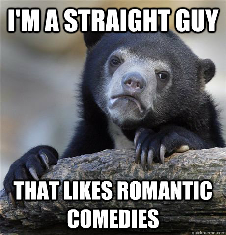 I'm a straight guy That likes romantic comedies - I'm a straight guy That likes romantic comedies  Confession Bear