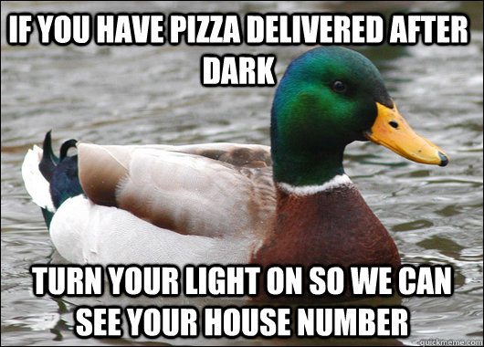 if you have pizza delivered after dark turn your light on so we can see your house number - if you have pizza delivered after dark turn your light on so we can see your house number  Actual Advice Mallard