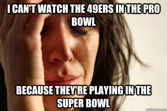 I can't watch the 49ers in the pro bowl Because they're playing in the Super Bowl - I can't watch the 49ers in the pro bowl Because they're playing in the Super Bowl  First World Problems