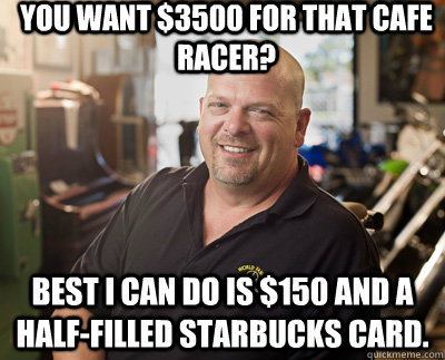 You want $3500 for that cafe racer? Best i can do is $150 and a half-filled Starbucks card.  Pawn Stars