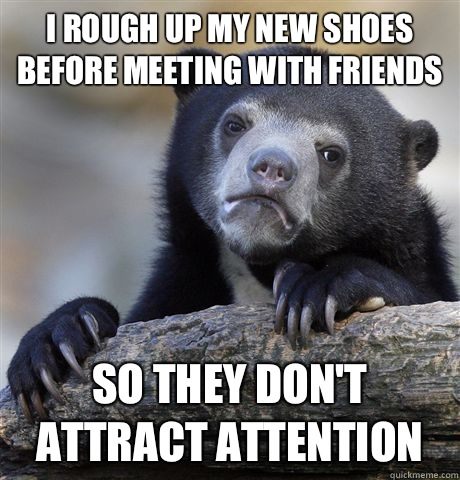 I rough up my new shoes before meeting with friends So they don't attract attention - I rough up my new shoes before meeting with friends So they don't attract attention  Confession Bear