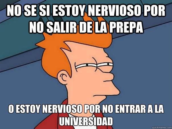 no se si estoy nervioso por no salir de la prepa o estoy nervioso por no entrar a la universidad - no se si estoy nervioso por no salir de la prepa o estoy nervioso por no entrar a la universidad  Futurama Fry