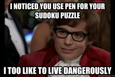 I noticed you use pen for your sudoku puzzle i too like to live dangerously   Dangerously - Austin Powers