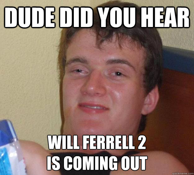 Dude did you hear Will Ferrell 2  is coming out - Dude did you hear Will Ferrell 2  is coming out  10 Guy