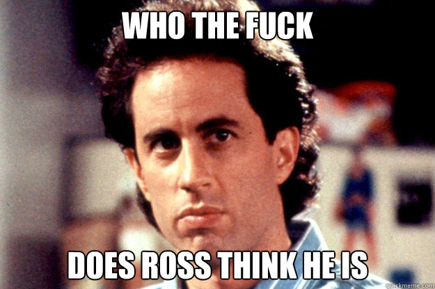 who the fuck does ross think he is - who the fuck does ross think he is  Misc