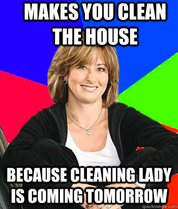 makes you clean the house because cleaning lady is coming tomorrow - makes you clean the house because cleaning lady is coming tomorrow  Sheltering Suburban Mom