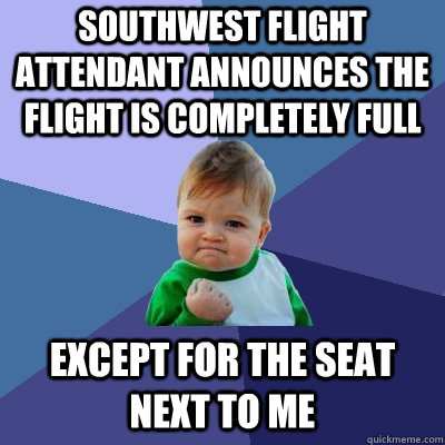 Southwest flight attendant announces the flight is completely full except for the seat next to me - Southwest flight attendant announces the flight is completely full except for the seat next to me  Success Kid