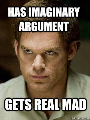 Has imaginary argument Gets real mad