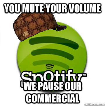 you mute your volume we pause our commercial - you mute your volume we pause our commercial  Scumbag Spotify