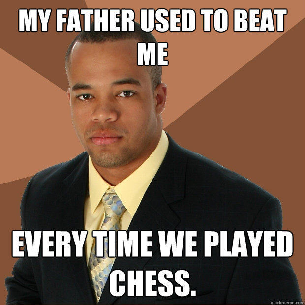 My father used to beat me every time we played chess. - My father used to beat me every time we played chess.  Successful Black Man