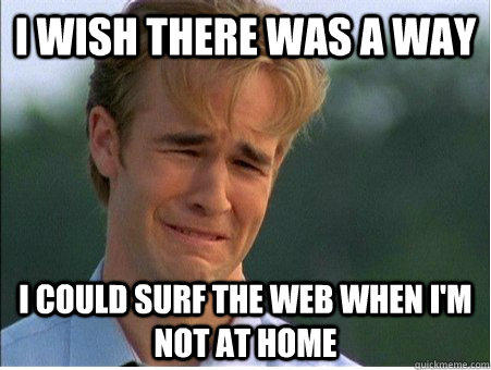 I wish there was a way I could surf the web when I'm not at home