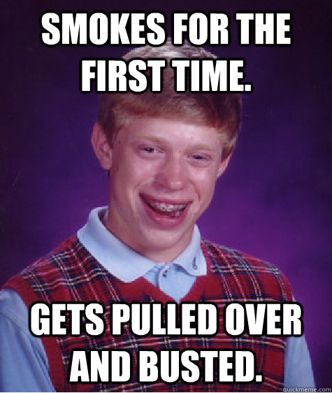 Smokes for the first time. Gets pulled over and busted. - Smokes for the first time. Gets pulled over and busted.  Bad Luck Brian