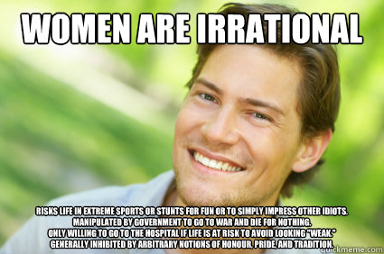 women are irrational risks life in extreme sports or stunts for fun or to simply impress other idiots. manipulated by government to go to war and die for nothing. only willing to go to the hospital if life is at risk to avoid looking