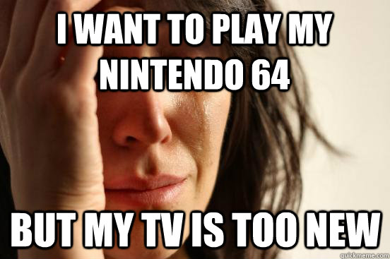 I want to play my Nintendo 64 but my tv is too new - I want to play my Nintendo 64 but my tv is too new  First World Problems