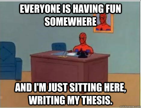 Everyone is having fun somewhere and I'm just sitting here, writing my thesis.