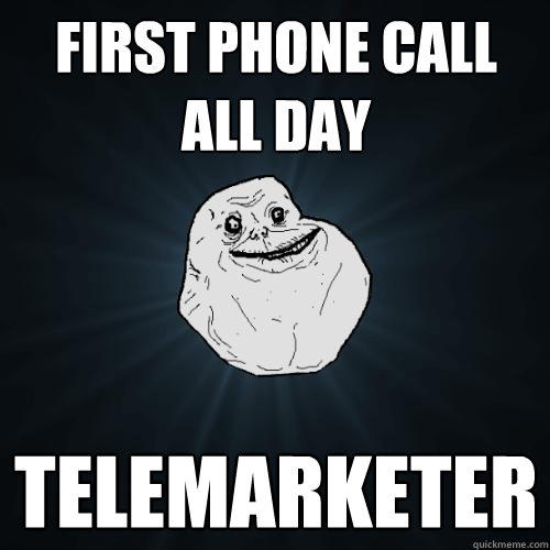 first phone call all day telemarketer - first phone call all day telemarketer  Forever Alone