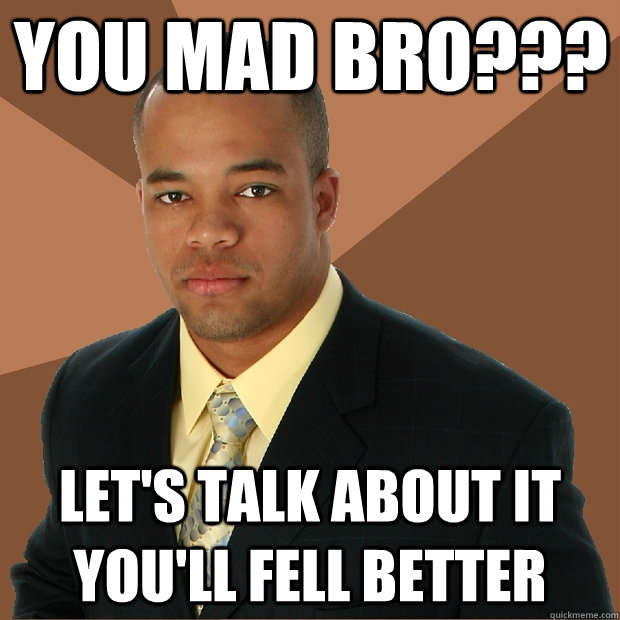 you mad bro??? let's talk about it you'll fell better - you mad bro??? let's talk about it you'll fell better  Successful Black Man
